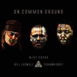 MIKE SOPKO, BILL LASWELL, TYSHAWN SOREY On Common Ground