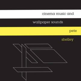 PETE SHELLEY Cinema Music and Wallpaper Sounds: