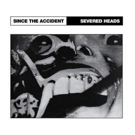 SEVERED HEADS Since the Accident/ City Slab Horror