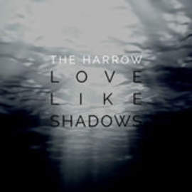 THE HARROW Love Like Shadows