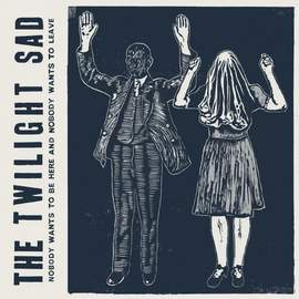 THE TWILIGHT SAD Nobody Wants To be Here, and Nobody Wants to Leave