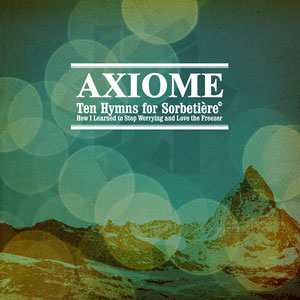 11/07/2012 : AXIOME - Ten Hymns For Sorbetière or How I Learned To Stop Worrying and Love the Freezer