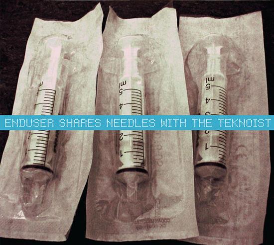 06/06/2013 : ENDUSER / NEEDLE SHARING / TEKNOIST, THE - Enduser Shares Needles With The Teknoist