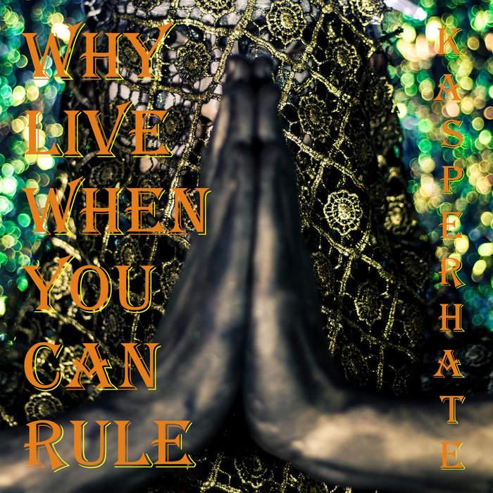 30/01/2018 : KASPER HATE - Why Live When You Can Rule