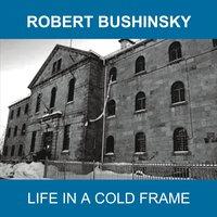 08/12/2016 : ROBERT BUSHINSKY - Life In A Cold Frame