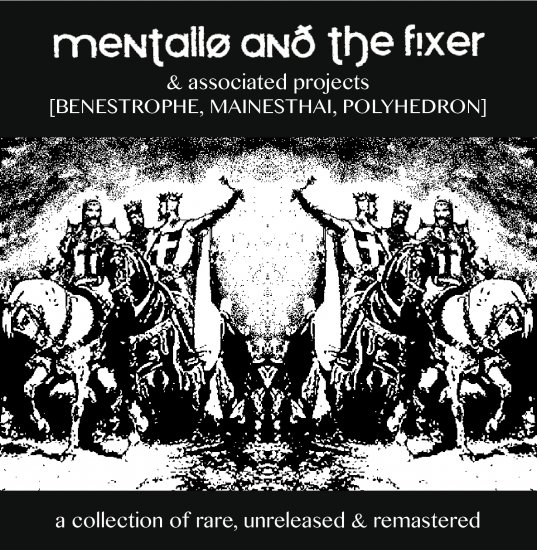 16/06/2012 : MENTALLO & THE FIXER - Associated Projects: Benestrophe, Mainesthai, Polyhedron ‎– A Collection Of Rare, Unreleased & Remastered