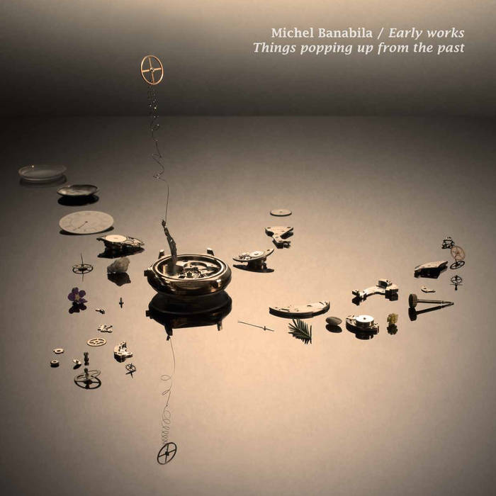 11/12/2016 : MICHEL BANABILA - Early Works/Things Popping Up From The Past