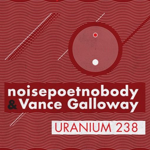 12/06/2011 : NOISEPOETNOBODY & VANCE GALLOWAY - Uranium 238