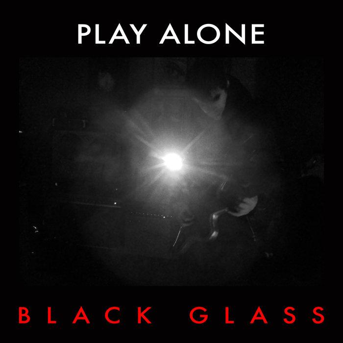 04/01/2016 : PLAY ALONE - Black Glass