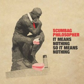 05/06/2011 : SCUMBAG PHILOSOPHER - It means nothing so it means nothing