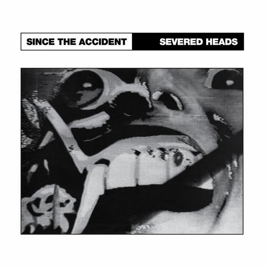 19/05/2015 : SEVERED HEADS - Since the Accident/ City Slab Horror
