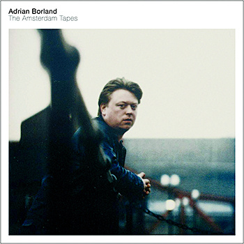 23/09/2015 : ADRIAN BORLAND - The Amsterdam Tapes